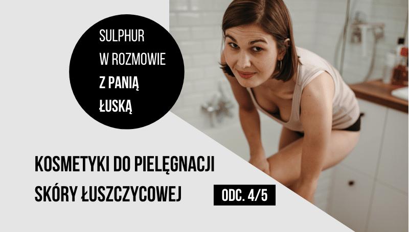 Kosmetyki do pielęgnacji skóry łuszczycowej – wywiad z Panią Łuska odc. 4/5